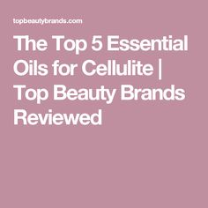 The Top 5 Essential Oils for Cellulite | Top Beauty Brands Reviewed