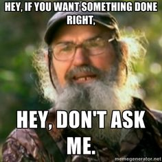 Hey, if you want something done right, Hey, don't ask me. - Duck Dynasty - Uncle Si | Meme Generator