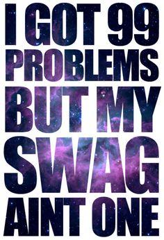 I got 99 problems but my SWAG aint one hahahaha