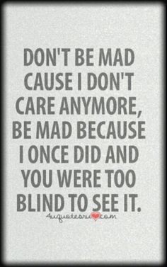 Don't please be mad at me because of that but because you were to blind to see when i did care. Also i dont think you knew me when i did care Quotable Quotes, True Quotes, Great Quotes, Quotes To Live By, Funny Quotes, Inspirational Quotes, Don't Care Quotes, Qoutes, Being Mad Quotes