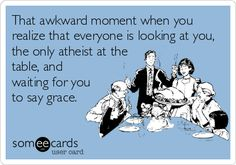 That awkward moment when you realize that everyone is looking at you, the only atheist at the table, and waiting for you to say grace.