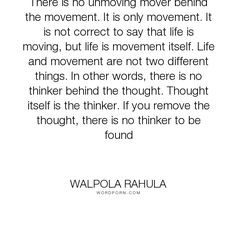 "Walpola Rahula - ""There is no unmoving mover behind the movement. It is only movement. It is not correct..."". life, philosophy, god, religion, individuality, humanity, nature, thought, existence, buddhism, theology, mankind, existentialism, cogito-ergo-sum, i-think-therefore-i-am"