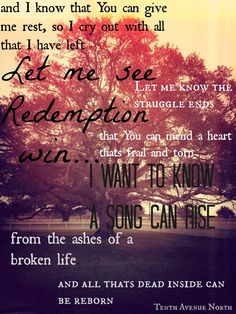 Worn - Tenth Avenue North. one of my favorite songs by one of my favorite bands.