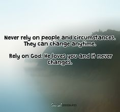 Never rely on people  and circumstances, they can change anytime,