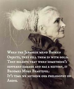 When the Japanese mend broken objects, they fill them in with gold. The believe that when something's suffered damage and has a history, it becomes more beautiful. It's time we rethink our philosophy on aging.