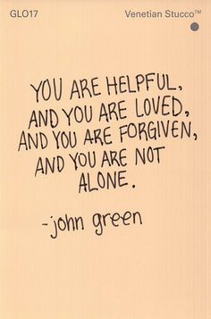 """You are helpful, and you are loved, and you are forgiven, and you are not alone."" -John Green"