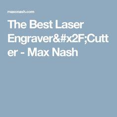 The Best Laser Engraver/Cutter - Max Nash