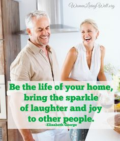 Be the Life of your home, bring the sparkle of laughter and joy to other people.~ Elizabeth George