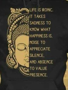 Life is ironic. It takes sadness to know what happiness is. Noise to appreciate silence, and absence to value presence. Quotable Quotes, Wisdom Quotes, Me Quotes, Motivational Quotes, Inspirational Quotes, Buddhist Quotes, Buddha Quote, Great Quotes, Cool Words