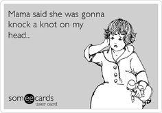Mama said she was gonna knock a knot on my head...