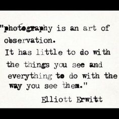 I think this is so true. 'photography is an art of observation. It has little to do with the things you see and everything to do with the way you see them' ~ Elliott Erwitt Great Quotes, Quotes To Live By, Me Quotes, Inspirational Quotes, Qoutes, Passion Quotes, Quotes About Photography, Love Photography, Photography Humor