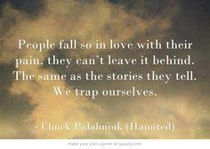 "People fall so in love with their pain, they can't leave it behind. (from ""Haunted"" by Chuck Palahniuk)"