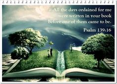 ... All the days ordained for me were written in Your book before any of them came to be. Psalms 139:16