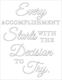 Get the free printable coloring page plus a black and white printable. Print it out, take a coloring break. Color the words, absorb the message. Every accomplishment starts with the decision to try.