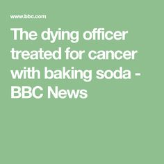 The dying officer treated for cancer with baking soda - BBC News