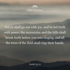 You will go out in joy and be led forth in peace; the mountains and hills will burst into song before you, and all the trees of the field will clap their hands. Baltimore Jacks fav verse