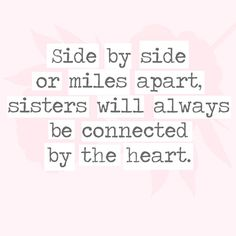 Side by side or miles apart, sisters will always be connected by heart. - 30 Quotes You'll Only Understand if You Have a Sister - Photos