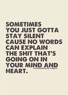 sometimes you just gotta stay silent cause no words can explain the shit that's going on in your mind and heart #bipolar