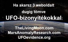 Ha akarsz 3 oldalt, telis-tele, dugig tömve UFO-bizonyítékokkal: http://TheLivingMoon.com http://MarsAnomalyResearch.com http://UFOevidence.org