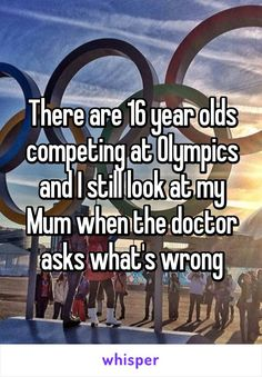 """Someone from Geelong, Victoria, AU posted a whisper, which reads """"There are 16 year olds competing at Olympics and I still look at my Mum when the doctor asks what's wrong"""" Funny Relatable Memes, Funny Texts, Funny Jokes, Hilarious, Mood Quotes, True Quotes, Stupid Funny, The Funny, Whisper Quotes"""
