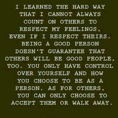 I learned the hard way that I cannot always count on other to respect my feelings, even if I respect theirs. Being a good person doesn't guarantee that other will be good people too. You only have control over yourself and how you choose to be as a person. As for others, you can only choose to accept them or walk away. #quote