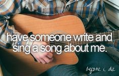 10. Have someone write and sing a song about me.
