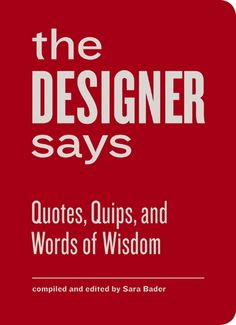 The Designer Says: The Collected Quips and Wisdom of Famous Graphic Designers | Brain Pickings