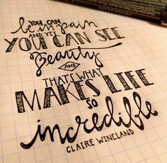 """""""you can be in pain and yet you can see beauty and that's what makes life so incredible"""" - claire wineland #quote #quotes #clairewineland #pain #beauty #ink #handlettering #hannahfricke"""