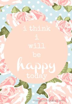 I Think I will Be Happy Today Free Printable from What Meegan Makes, is a way to cheer yourself up. Even a great gift to a friend, family member in need.
