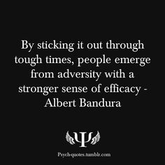 By sticking it out through tough times, people emerge from adversity with a stronger sense of efficacy - Albert Bandura