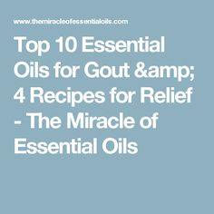Top 10 Essential Oils for Gout & 4 Recipes for Relief - The Miracle of Essential Oils