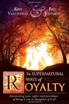 Supernatural Ways of Royalty by Kris Vallotton and Bill Johnson - will change your life!