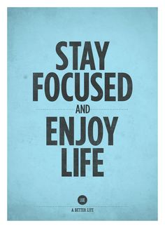 Stay focused and enjoy