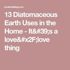 13 Diatomaceous Earth Uses in the Home - It's a love/love thing