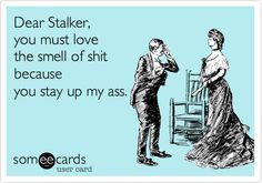 Dear Stalker, you must love the smell of shit because you stay up my ass.