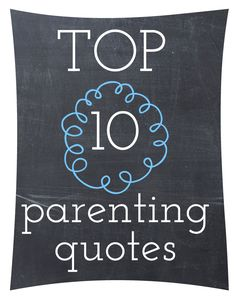 Top 10 Parenting Quotes Good advice!!!