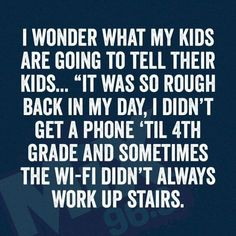 "I wonder what my kids are going to tell their kids... ""It was so rough back in my day, I didn't get a phone 'til 4th grade and sometimes the wi-fi didn't always work up stairs"""