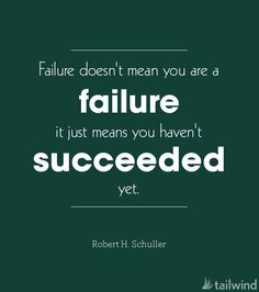 Failure doesn't mean you are a failure it just means you haven't succeeded yet. –Robert H. Schuller (via @tailwind)