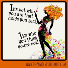 It's not who you are that holds you back.  it's who you think you're not!