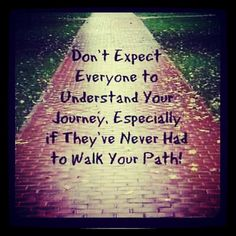 Don't expect everyone to understand your journey, especially if they've never had to walk your path.