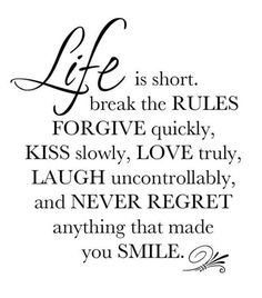 """Life is short. Break the rules. Forgive quickly, kiss slowly, love truly, laugh uncontrollable, and never regret anything that made you smile."""