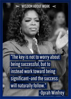 """The key is not to worry about being successful, but to instead work toward being significant - and the success will naturally follow."" - Oprah Winfrey"