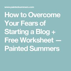 How to Overcome Your Fears of Starting a Blog + Free Worksheet — Painted Summers