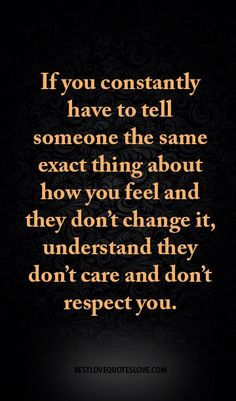 If you constantly have to tell someone the same exact thing about how you feel and they don't change it, understand they don't care and don't respect you.