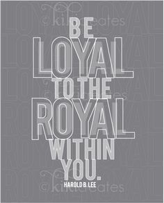 A favorite quote from conference made into a perfect poster.  Be loyal to the royal within you. Harold B. Lee.  Build up your Divine Nature! --LO