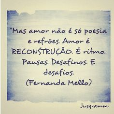 'mas amor não é só poesia e refrões. Amor é RECONSTRUÇÃO. É ritmo. Pausas. Desafinos. E desafios.'