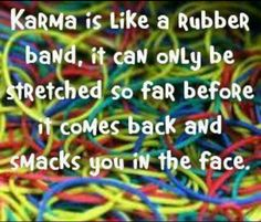 ╰★╮ Karma is like a rubber band. it can only be stretched so far before it comes back and smacks you in the face. Karma Quotes, All Quotes, Great Quotes, Quotes To Live By, Funny Quotes, Life Quotes, Inspirational Quotes, Quotable Quotes, Pagan Quotes