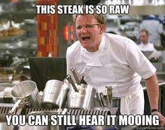 gordon ramsey- steak so raw its still mooing Just the way I like it!!