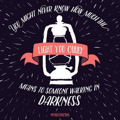 You might not never know how much the light you carry means to someone walking in darkness.