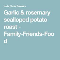 Garlic & rosemary scalloped potato roast - Family-Friends-Food